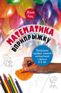 Математика вприпрыжку. Программа игровых занятий математикой с детьми 4–6 лет