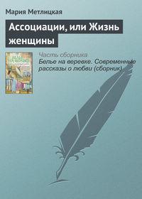 Купить книгу Ассоциации, или Жизнь женщины, автора Марии Метлицкой