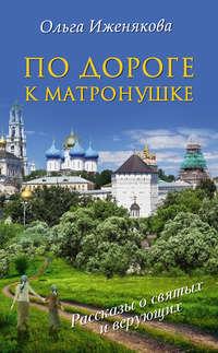 Купить книгу По дороге к Матронушке, автора Ольги Иженяковой