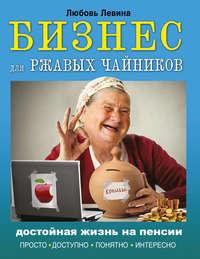 Купить книгу Бизнес для ржавых чайников. Достойная жизнь на пенсии, автора Любови Левиной