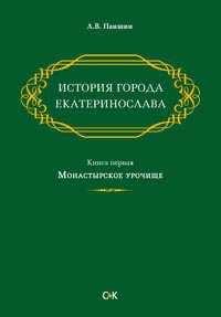 Книга История города Екатеринослава. Книга первая. Монастырское урочище - Автор Андрей Паншин