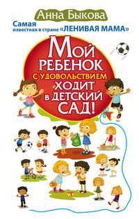 Купить книгу Мой ребенок с удовольствием ходит в детский сад!, автора Анны Быковой