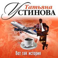 Купить книгу Вот так история (рассказ), автора Татьяны Устиновой
