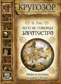 Купить книгу Чего не говорил Заратустра. Мифы и легенды древнего Ирана, автора Ивана Рака