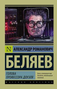 Купить книгу Голова профессора Доуэля, автора Александра Беляева