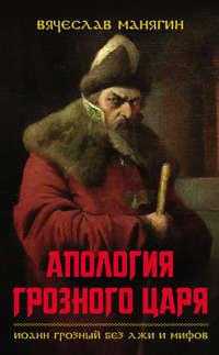 Книга Апология Грозного царя. Иоанн Грозный без лжи и мифов - Автор Вячеслав Манягин