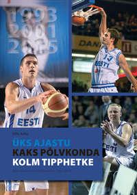 Купить книгу Üks ajastu, kaks põlvkonda, kolm tipphetke. Eesti meeste korvpallikoondis 1992–2014, автора