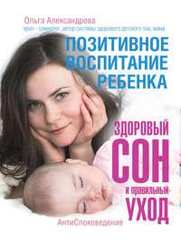 Купить книгу Позитивное воспитание ребенка: здоровый сон и правильный уход, автора Ольги Александровой
