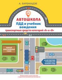 Купить книгу ПДД и учебник вождения транспортных средств категорий «A» и «B», автора Андрея Барбакадзе