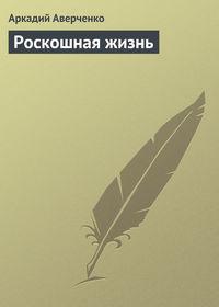 Купить книгу Роскошная жизнь, автора Аркадия Аверченко
