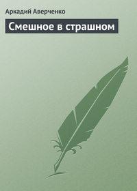 Купить книгу Смешное в страшном, автора Аркадия Аверченко