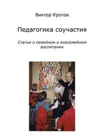 Купить книгу Педагогика соучастия. Статьи о семейном и внесемейном воспитании, автора Виктора Кротова