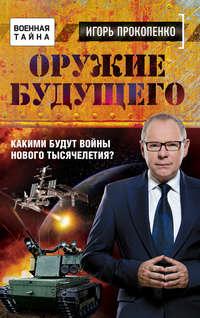 Купить книгу Оружие будущего. Какими будут войны нового тысячелетия?, автора Игоря Прокопенко