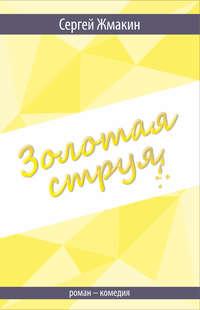 Купить книгу Золотая струя. Роман-комедия, автора Сергея Жмакина
