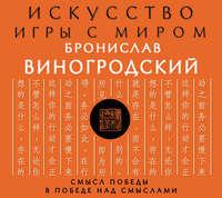 Купить книгу Искусство игры с миром. Смысл победы в победе над смыслами, автора Бронислава Виногродского