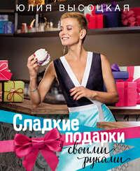 Купить книгу Сладкие подарки своими руками, автора Юлии Высоцкой