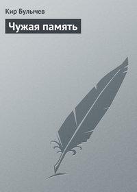Купить книгу Чужая память, автора Кира Булычева
