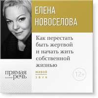 Купить книгу Лекция «Как перестать быть жертвой и начать жить собственной жизнью», автора Елены Новоселовой