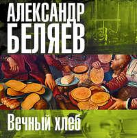 Купить книгу Вечный хлеб, автора Александра Беляева