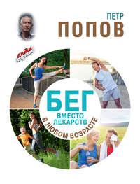 Книга Бег вместо лекарств в любом возрасте - Автор Петр Попов