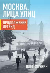Книга Москва. Лица улиц. Продолжение легенд - Автор Олег Фочкин