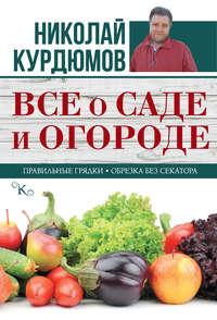 Книга Все о саде и огороде - Автор Николай Курдюмов