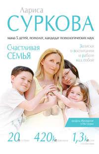 Купить книгу Счастливая семья. Записки о воспитании и работе над собой (сборник), автора Ларисы Сурковой