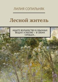 Книга Лесной житель. Ищите волшебство в обычных вещах! А магию – в своих сердцах… - Автор Лилия Сопильняк