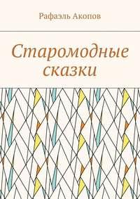 Книга Старомодные сказки - Автор Рафаэль Акопов