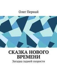 Книга Сказка нового времени. Загадка задней скорости - Автор Олег Пернай