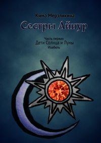 Книга Сестры Айнур. Дети Солнца и Луны. Изабель - Автор Кима Мерзликина
