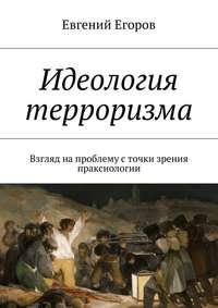 Книга Идеология терроризма. Взгляд на проблему с точки зрения праксиологии - Автор Евгений Егоров