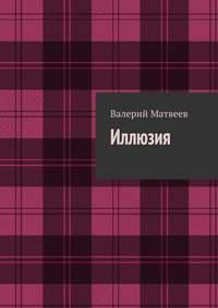 Книга Иллюзия - Автор Валерий Матвеев