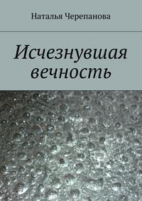 Книга Исчезнувшая вечность - Автор Наталья Черепанова