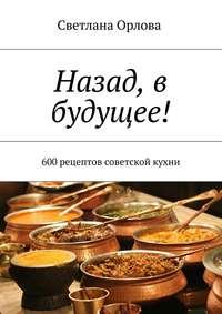 Купить книгу Назад, в будущее! 600 рецептов советской кухни, автора Светланы Орловой
