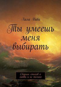 Книга Ты умеешь меня выбирать. Сборник стихов о любви и не только - Автор Лала Вива