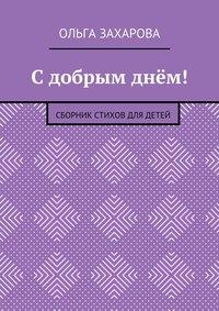 Книга С добрым днём! Сборник стихов для детей - Автор Ольга Захарова