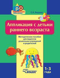 Купить книгу Аппликация с детьми раннего возраста. 1-3 года. Методическое пособие для педагогов дошкольных учреждений и родителей, автора Елены Янушко