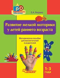 Купить книгу Развитие мелкой моторики у детей раннего возраста. 1-3 года. Методическое пособие для воспитателей и родителей, автора Елены Янушко