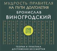 Купить книгу Мудрость правителя на пути долголетия. Теория и практика достижения бессмертия, автора Бронислава Виногродского