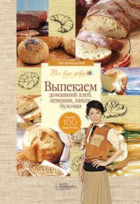 Купить книгу Выпекаем домашний хлеб, лепешки, лаваш, булочки. Более 100 рецептов, автора Галины Лаврентьевой