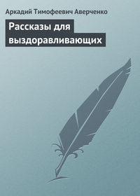 Купить книгу Рассказы для выздоравливающих, автора Аркадия Тимофеевича Аверченко
