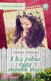 Книга Я все равно буду тебя любить - Автор Ирина Тюрина