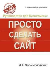 Книга Руководство для бизнесмена: просто сделать сайт - Автор Константин Промысловский