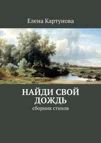 Книга Найди свой дождь. Сборник стихов - Автор Елена Картунова