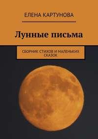 Книга Лунные письма. Сборник стихов и маленьких сказок - Автор Елена Картунова