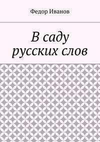 Книга В саду русских слов - Автор Федор Иванов