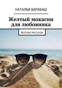 Книга Желтый мокасин для любовника. Веселые рассказы - Автор Наталья Барабаш