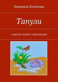 Книга Тапули. И другие сказки с картинками - Автор Людмила Колесова