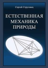 Купить книгу Естественная механика природы, автора Сергея Анатольевича Струговца
